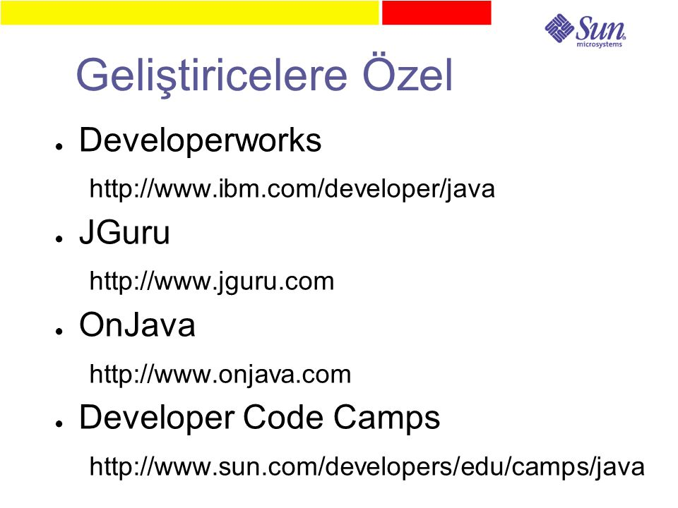 Geliştiricelere Özel ● Developerworks http://www.ibm.com/developer/java ● JGuru http://www.jguru.com ● OnJava http://www.onjava.com ● Developer Code Camps http://www.sun.com/developers/edu/camps/java