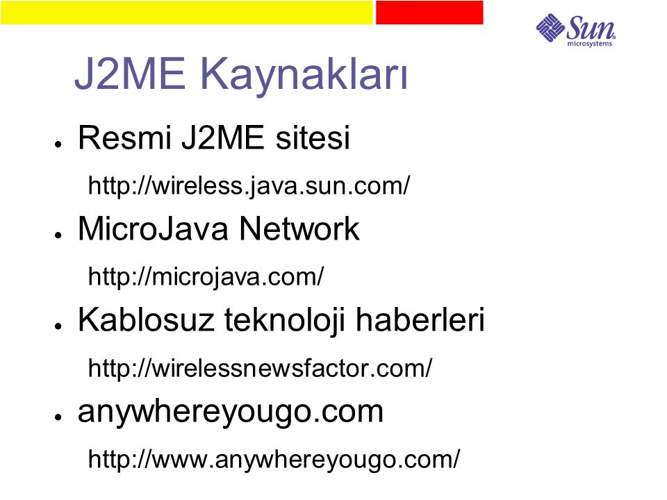 J2ME Kaynakları ● Resmi J2ME sitesi http://wireless.java.sun.com/ ● MicroJava Network http://microjava.com/ ● Kablosuz teknoloji haberleri http://wirelessnewsfactor.com/ ● anywhereyougo.com http://www.anywhereyougo.com/