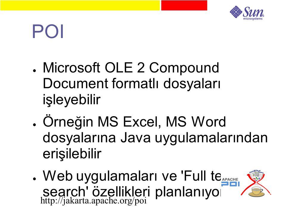 POI ● Microsoft OLE 2 Compound Document formatlı dosyaları işleyebilir ● Örneğin MS Excel, MS Word dosyalarına Java uygulamalarından erişilebilir ● Web uygulamaları ve Full text search özellikleri planlanıyor http://jakarta.apache.org/poi