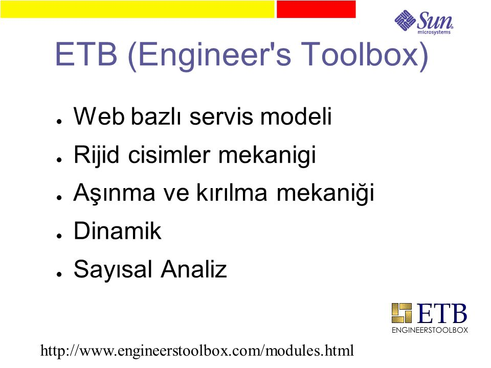 ETB (Engineer s Toolbox) ● Web bazlı servis modeli ● Rijid cisimler mekanigi ● Aşınma ve kırılma mekaniği ● Dinamik ● Sayısal Analiz http://www.engineerstoolbox.com/modules.html