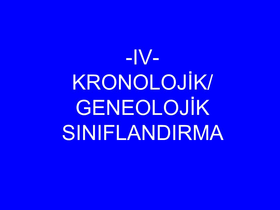 -IV- KRONOLOJİK/ GENEOLOJİK SINIFLANDIRMA