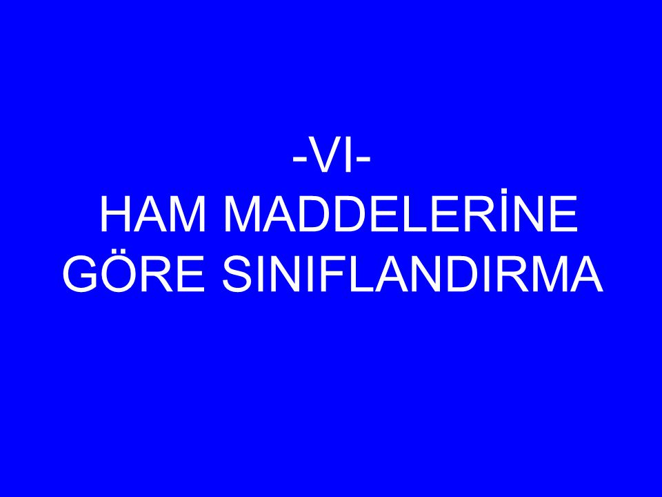 -VI- HAM MADDELERİNE GÖRE SINIFLANDIRMA