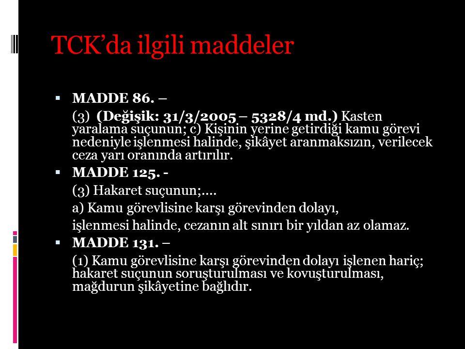 TCK'da ilgili maddeler  MADDE 86. – (3) (Değişik: 31/3/2005 – 5328/4 md.) Kasten yaralama suçunun; c) Kişinin yerine getirdiği kamu görevi nedeniyle