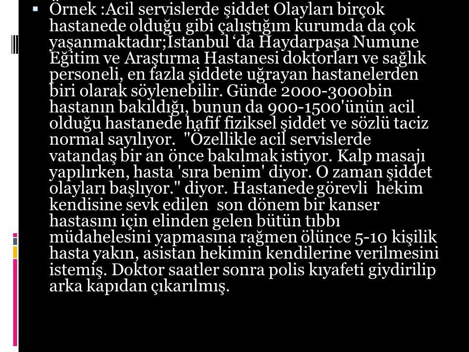  Örnek :Acil servislerde şiddet Olayları birçok hastanede olduğu gibi çalıştığım kurumda da çok yaşanmaktadır;İstanbul 'da Haydarpaşa Numune Eğitim ve Araştırma Hastanesi doktorları ve sağlık personeli, en fazla şiddete uğrayan hastanelerden biri olarak söylenebilir.