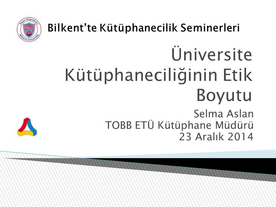Üniversite Kütüphaneciliğinin Etik Boyutu Selma Aslan TOBB ETÜ Kütüphane Müdürü 23 Aralık 2014 Bilkent'te Kütüphanecilik Seminerleri