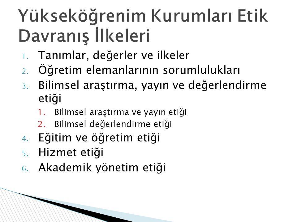 Yükseköğrenim Kurumları Etik Davranış İlkeleri 1. Tanımlar, değerler ve ilkeler 2. Öğretim elemanlarının sorumlulukları 3. Bilimsel araştırma, yayın v