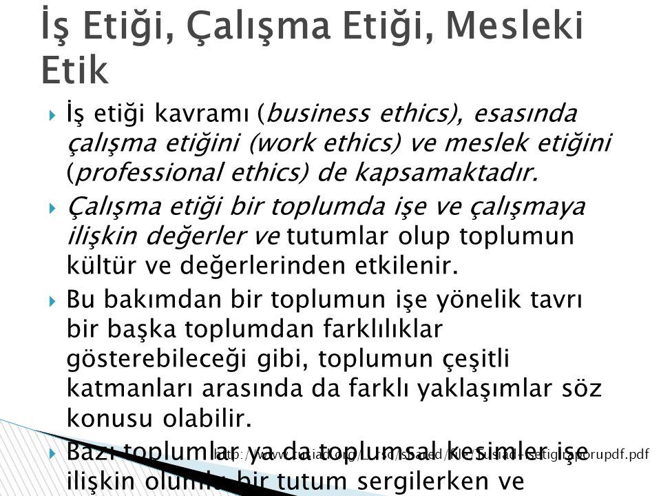  İş etiği kavramı (business ethics), esasında çalışma etiğini (work ethics) ve meslek etiğini (professional ethics) de kapsamaktadır.  Çalışma etiği