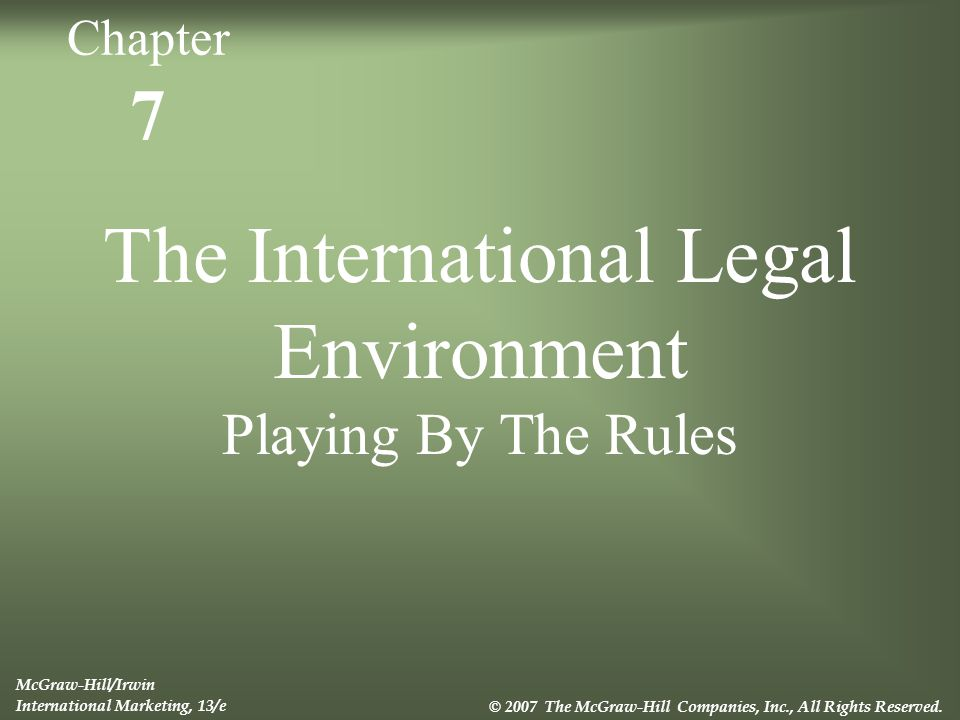 7 The International Legal Environment Playing By The Rules McGraw-Hill/Irwin International Marketing, 13/e © 2007 The McGraw-Hill Companies, Inc., All Rights Reserved.