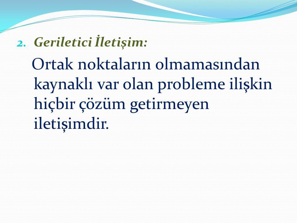 2. Geriletici İletişim: Ortak noktaların olmamasından kaynaklı var olan probleme ilişkin hiçbir çözüm getirmeyen iletişimdir.