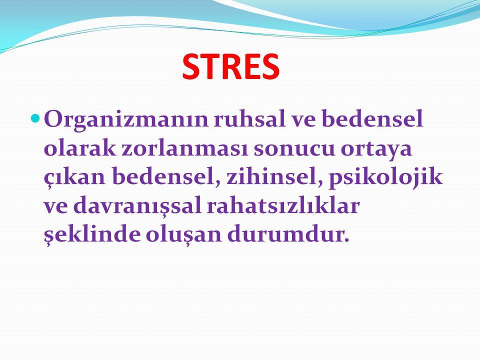 STRES Organizmanın ruhsal ve bedensel olarak zorlanması sonucu ortaya çıkan bedensel, zihinsel, psikolojik ve davranışsal rahatsızlıklar şeklinde oluş