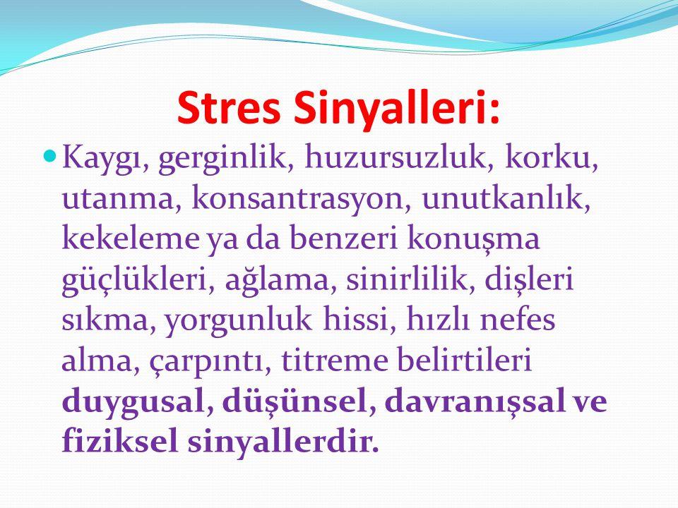 Stres Sinyalleri: Kaygı, gerginlik, huzursuzluk, korku, utanma, konsantrasyon, unutkanlık, kekeleme ya da benzeri konuşma güçlükleri, ağlama, sinirlil