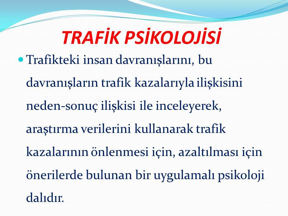 TRAFİK PSİKOLOJİSİ Trafikteki insan davranışlarını, bu davranışların trafik kazalarıyla ilişkisini neden-sonuç ilişkisi ile inceleyerek, araştırma ver