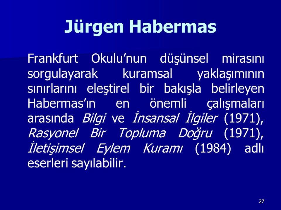 27 Jürgen Habermas Frankfurt Okulu'nun düşünsel mirasını sorgulayarak kuramsal yaklaşımının sınırlarını eleştirel bir bakışla belirleyen Habermas'ın e
