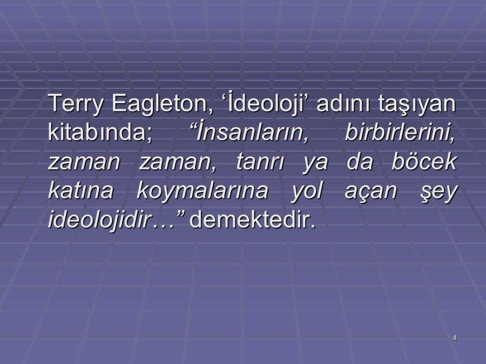 """4 Terry Eagleton, 'İdeoloji' adını taşıyan kitabında; """"İnsanların, birbirlerini, zaman zaman, tanrı ya da böcek katına koymalarına yol açan şey ideolo"""
