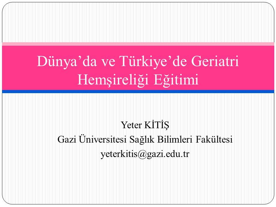 Yeter KİTİŞ Gazi Üniversitesi Sağlık Bilimleri Fakültesi yeterkitis@gazi.edu.tr Dünya'da ve Türkiye'de Geriatri Hemşireliği Eğitimi