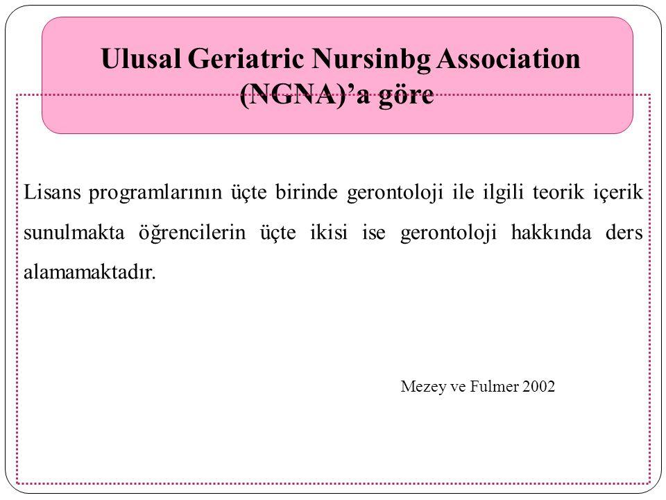 Ulusal Geriatric Nursinbg Association (NGNA)'a göre Lisans programlarının üçte birinde gerontoloji ile ilgili teorik içerik sunulmakta öğrencilerin üçte ikisi ise gerontoloji hakkında ders alamamaktadır.