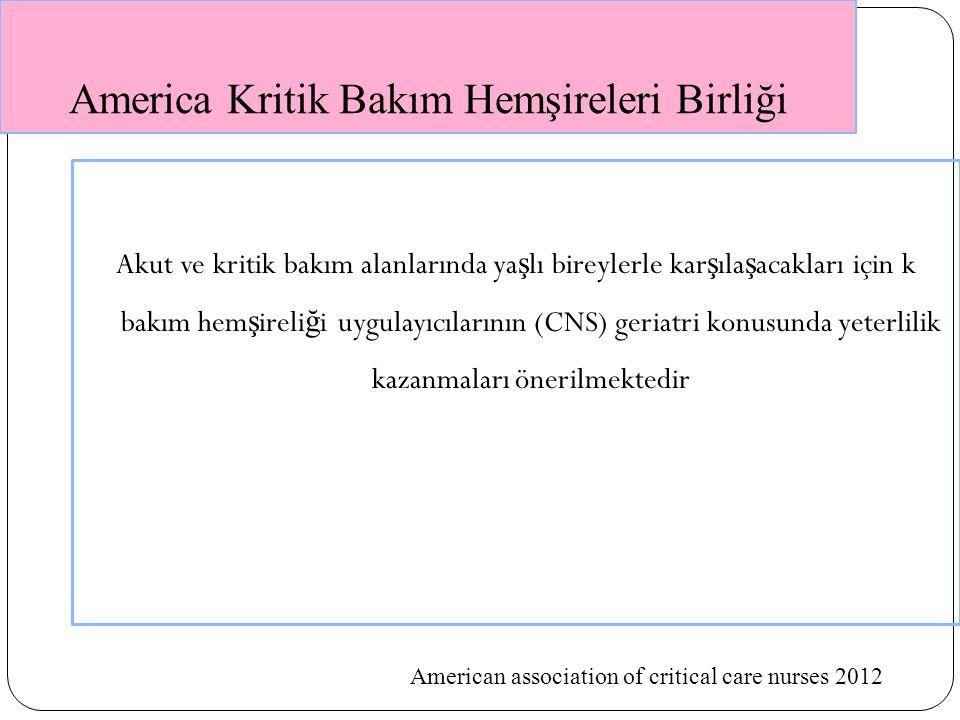 America Kritik Bakım Hemşireleri Birliği Akut ve kritik bakım alanlarında ya ş lı bireylerle kar ş ıla ş acakları için k bakım hem ş ireli ğ i uygulayıcılarının (CNS) geriatri konusunda yeterlilik kazanmaları önerilmektedir American association of critical care nurses 2012