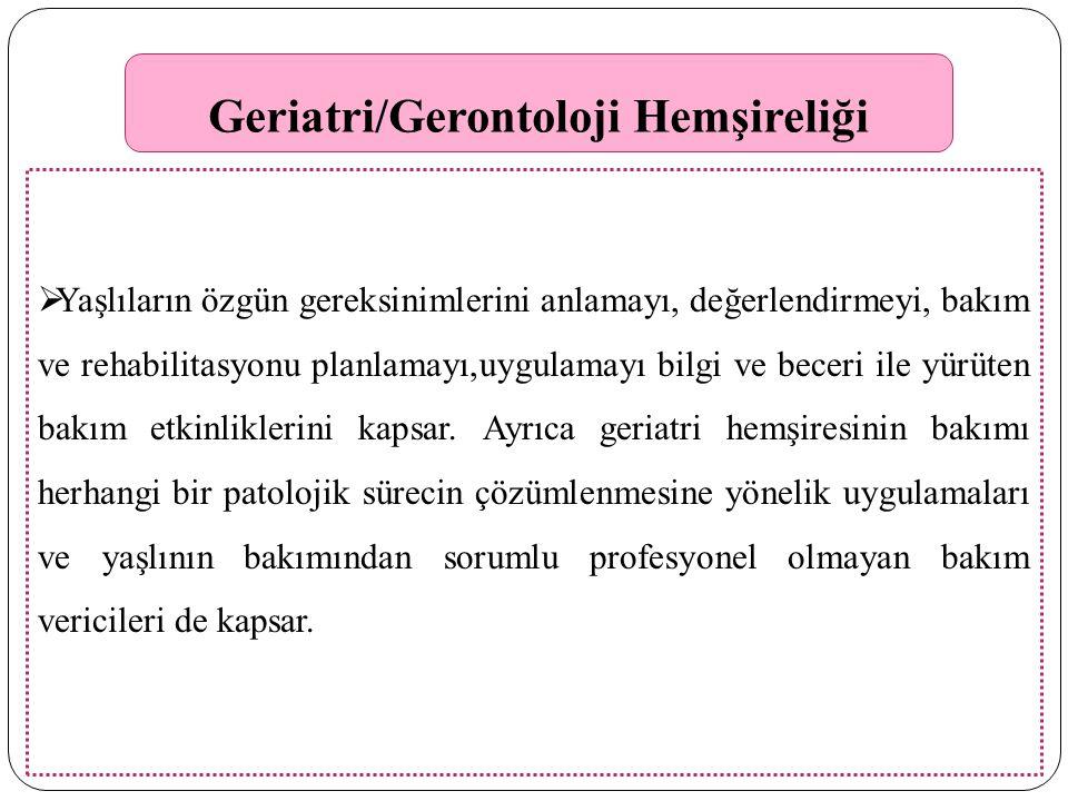 Geriatri/Gerontoloji Hemşireliği  Yaşlıların özgün gereksinimlerini anlamayı, değerlendirmeyi, bakım ve rehabilitasyonu planlamayı,uygulamayı bilgi ve beceri ile yürüten bakım etkinliklerini kapsar.
