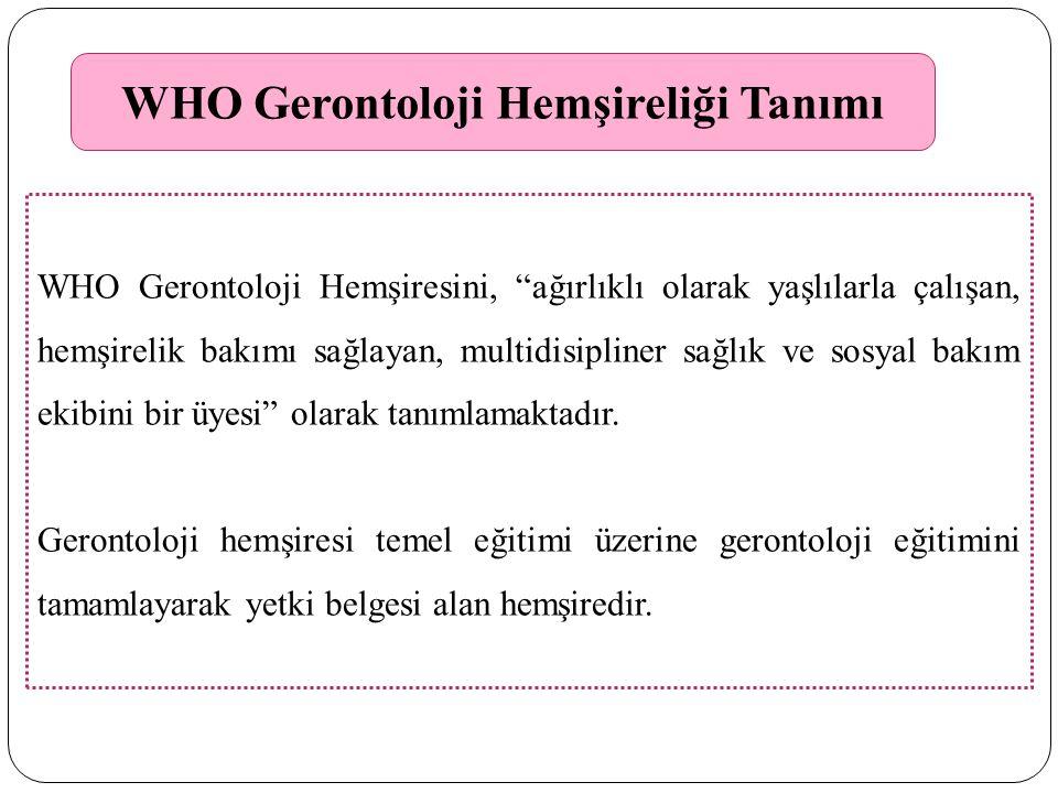 WHO Gerontoloji Hemşireliği Tanımı WHO Gerontoloji Hemşiresini, ağırlıklı olarak yaşlılarla çalışan, hemşirelik bakımı sağlayan, multidisipliner sağlık ve sosyal bakım ekibini bir üyesi olarak tanımlamaktadır.