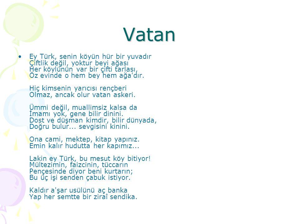 Vatan Ey Türk, senin köyün hür bir yuvadır Çiftlik değil, yoktur beyi ağası Her köylünün var bir çifti tarlası, Öz evinde o hem bey hem ağa'dır. Hiç k