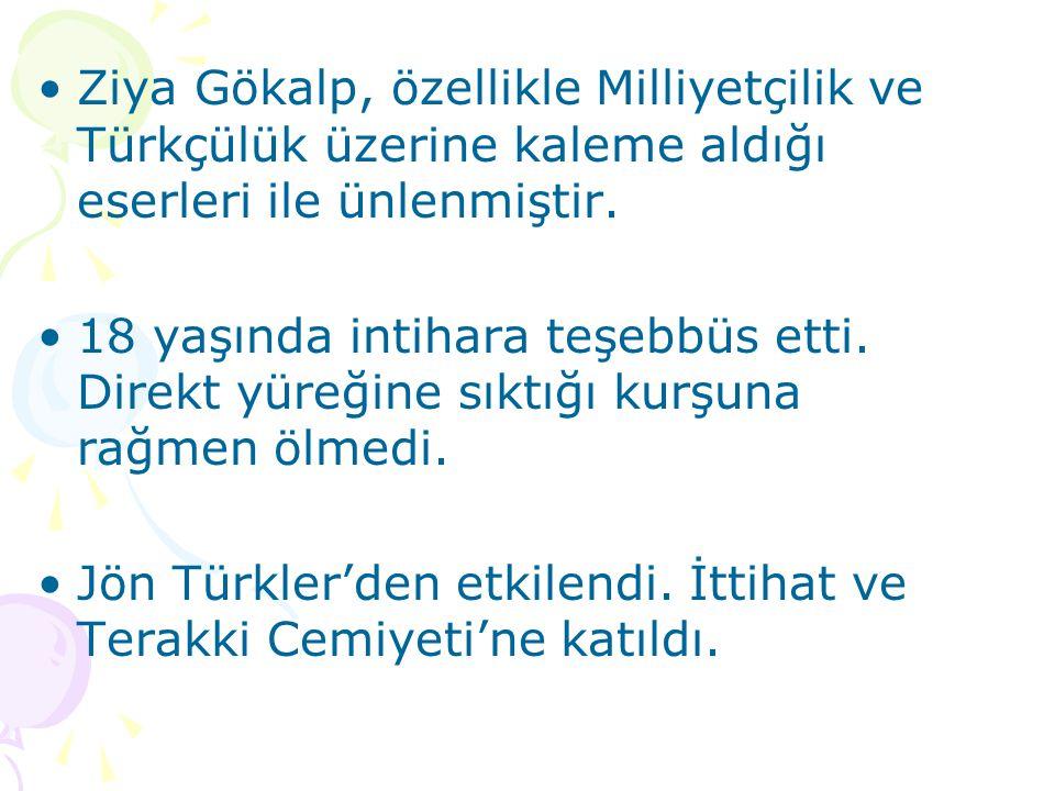 Ziya Gökalp, özellikle Milliyetçilik ve Türkçülük üzerine kaleme aldığı eserleri ile ünlenmiştir. 18 yaşında intihara teşebbüs etti. Direkt yüreğine s