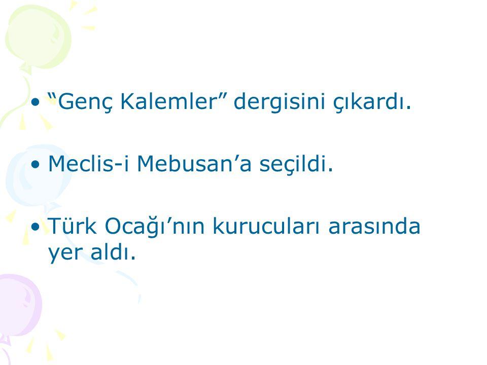 """""""Genç Kalemler"""" dergisini çıkardı. Meclis-i Mebusan'a seçildi. Türk Ocağı'nın kurucuları arasında yer aldı."""