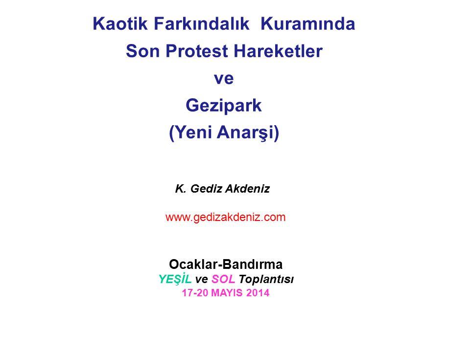 K. Gediz Akdeniz www.gedizakdeniz.com Ocaklar-Bandırma YEŞİL ve SOL Toplantısı 17-20 MAYIS 2014 Kaotik Farkındalık Kuramında Son Protest Hareketler ve