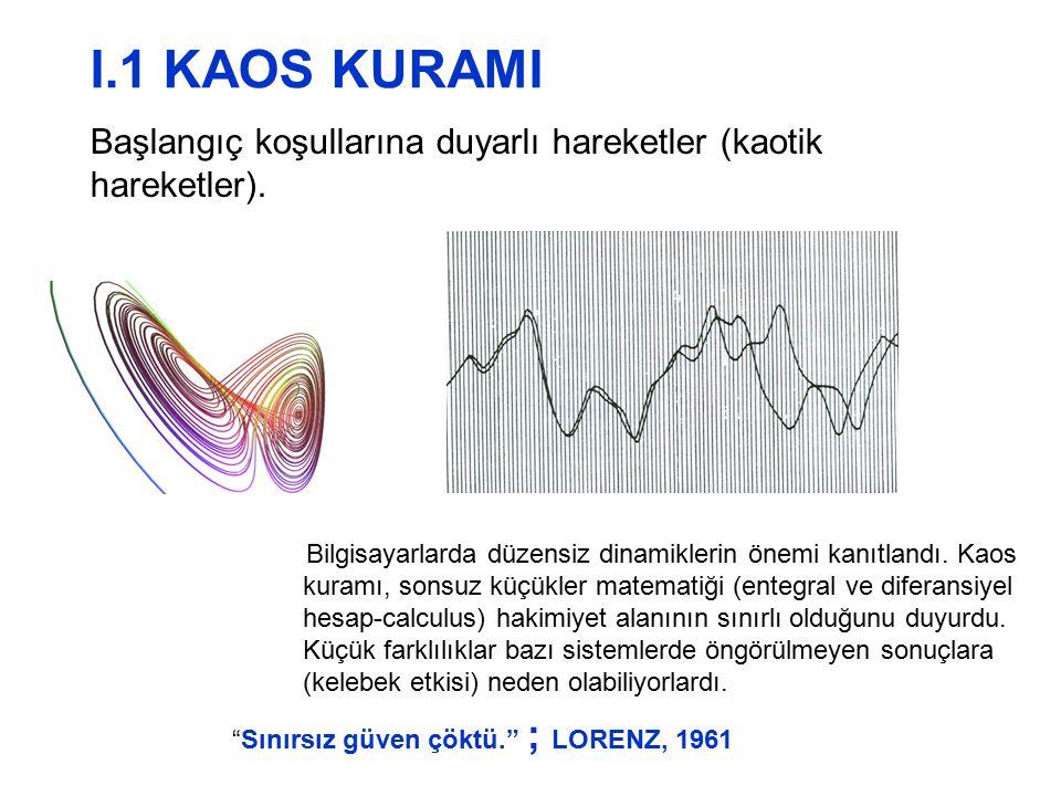 Başlangıç koşullarına duyarlı hareketler (kaotik hareketler). I.1 KAOS KURAMI Bilgisayarlarda düzensiz dinamiklerin önemi kanıtlandı. Kaos kuramı, son