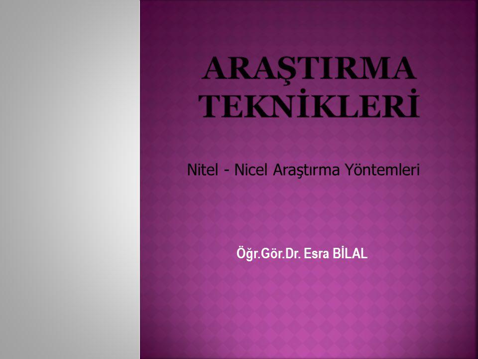 Öğr.Gör.Dr. Esra BİLAL Nitel - Nicel Araştırma Yöntemleri