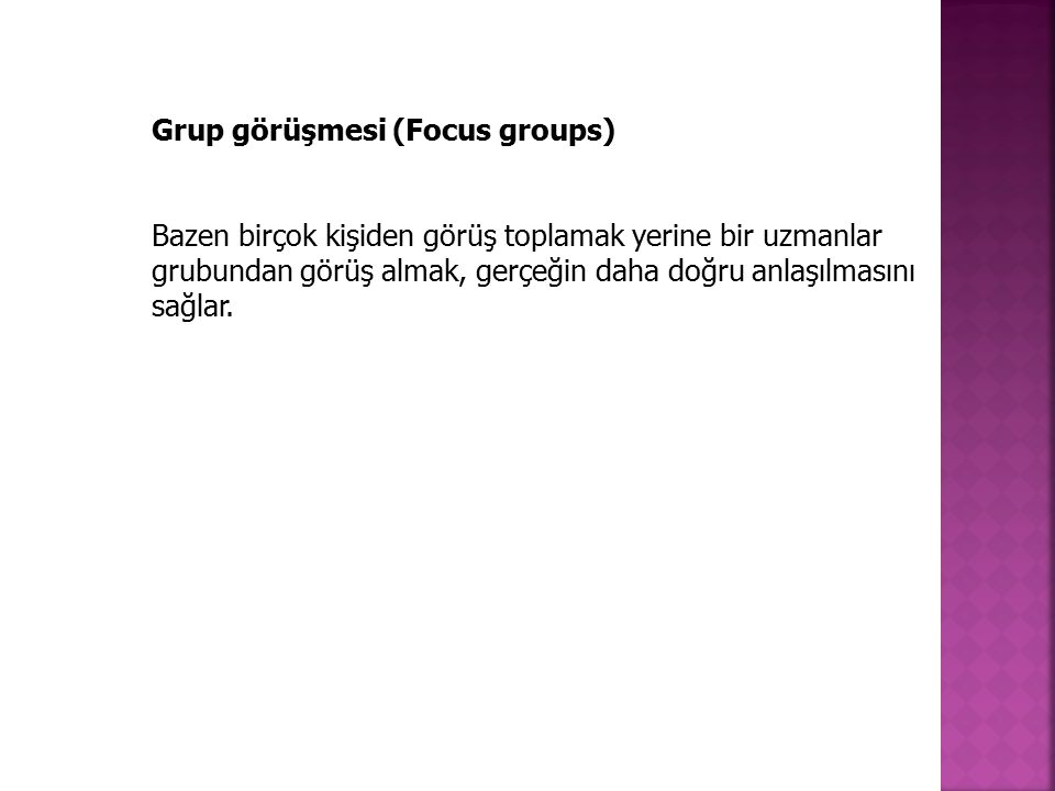 Grup görüşmesi (Focus groups) Bazen birçok kişiden görüş toplamak yerine bir uzmanlar grubundan görüş almak, gerçeğin daha doğru anlaşılmasını sağlar.