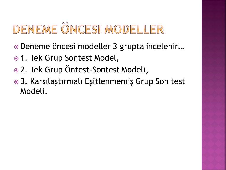  Deneme öncesi modeller 3 grupta incelenir…  1. Tek Grup Sontest Model,  2. Tek Grup Öntest-Sontest Modeli,  3. Karsılaştırmalı Eşitlenmemiş Grup