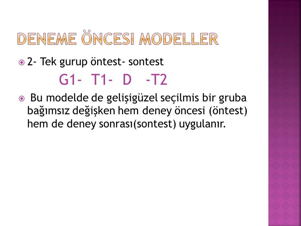  2- Tek gurup öntest- sontest G1- T1- D -T2  Bu modelde de gelişigüzel seçilmis bir gruba bağımsız değişken hem deney öncesi (öntest) hem de deney s