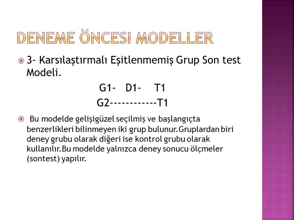  3- Karsılaştırmalı Eşitlenmemiş Grup Son test Modeli. G1- D1- T1 G2------------T1  Bu modelde gelişigüzel seçilmiş ve başlangıçta benzerlikleri bil