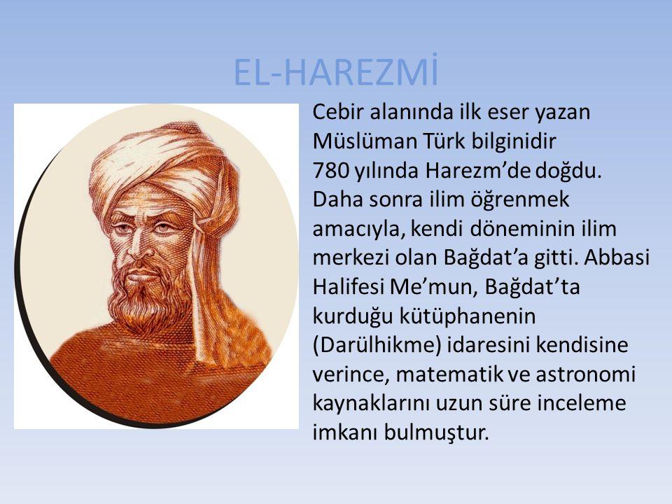 EL-HAREZMİ Cebir alanında ilk eser yazan Müslüman Türk bilginidir 780 yılında Harezm'de doğdu. Daha sonra ilim öğrenmek amacıyla, kendi döneminin ilim