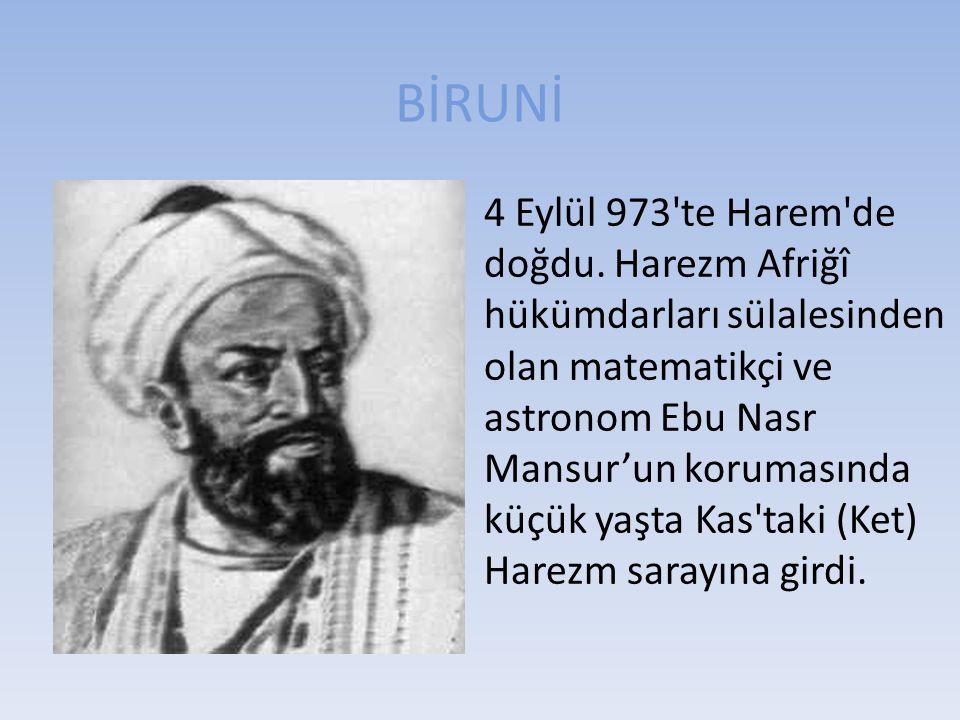BİRUNİ 4 Eylül 973'te Harem'de doğdu. Harezm Afriğî hükümdarları sülalesinden olan matematikçi ve astronom Ebu Nasr Mansur'un korumasında küçük yaşta