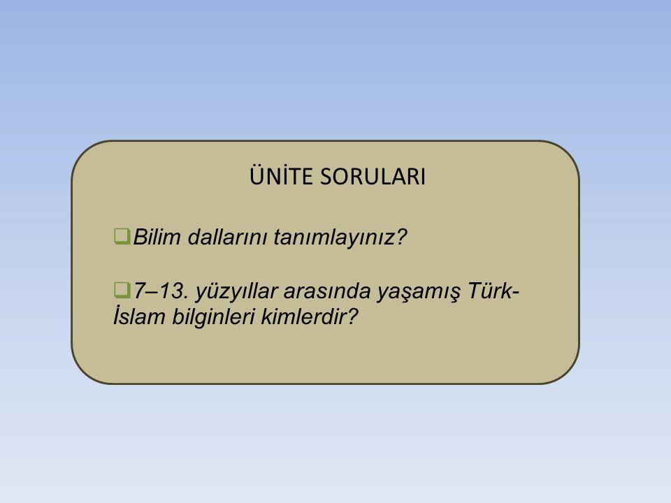 ÜNİTE SORULARI  Bilim dallarını tanımlayınız?  7–13. yüzyıllar arasında yaşamış Türk- İslam bilginleri kimlerdir?