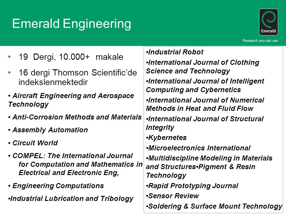Emerald Engineering 19 Dergi, 10.000+ makale 16 dergi Thomson Scientific'de indekslenmektedir Aircraft Engineering and Aerospace Technology Anti-Corrosion Methods and Materials Assembly Automation Circuit World COMPEL: The International Journal for Computation and Mathematics in Electrical and Electronic Eng, Engineering Computations Industrial Lubrication and Tribology Industrial Robot International Journal of Clothing Science and Technology International Journal of Intelligent Computing and Cybernetics International Journal of Numerical Methods in Heat and Fluid Flow International Journal of Structural Integrity Kybernetes Microelectronics International Multidiscipline Modeling in Materials and StructuresPigment & Resin Technology Rapid Prototyping Journal Sensor Review Soldering & Surface Mount Technology