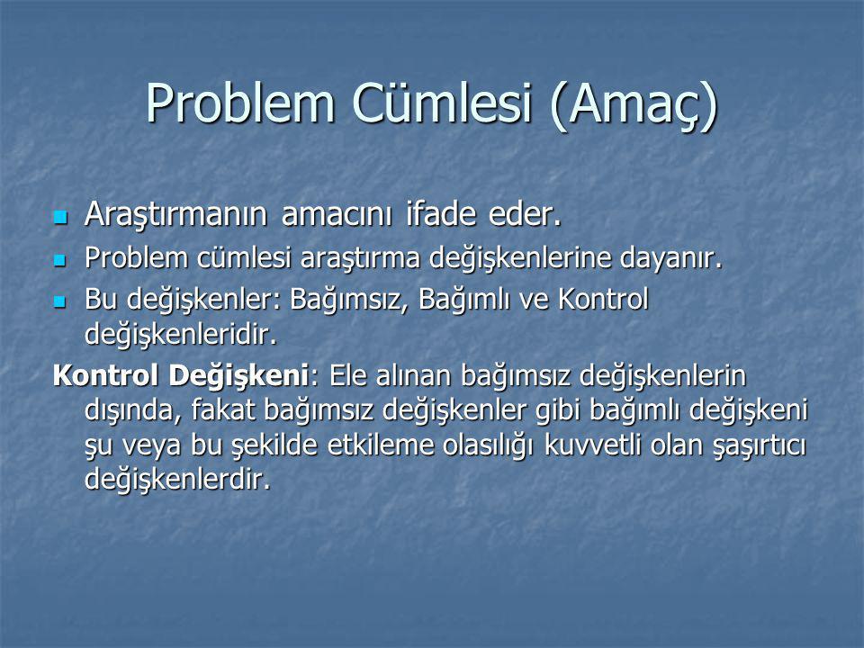 Problem Cümlesi (Amaç) Araştırmanın amacını ifade eder. Araştırmanın amacını ifade eder. Problem cümlesi araştırma değişkenlerine dayanır. Problem cüm