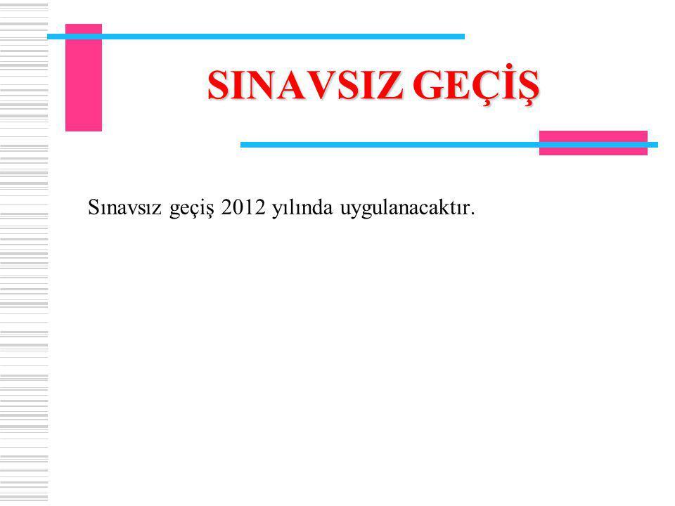 SINAVSIZ GEÇİŞ Sınavsız geçiş 2012 yılında uygulanacaktır.