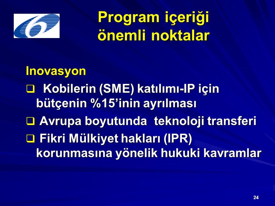 24 Program içeriği önemli noktalar Inovasyon  Kobilerin (SME) katılımı-IP için bütçenin %15'inin ayrılması  Avrupa boyutunda teknoloji transferi  Fikri Mülkiyet hakları (IPR) korunmasına yönelik hukuki kavramlar
