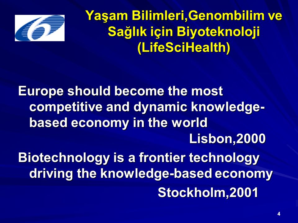 4 Yaşam Bilimleri,Genombilim ve Sağlık için Biyoteknoloji (LifeSciHealth) Europe should become the most competitive and dynamic knowledge- based economy in the world Lisbon,2000 Biotechnology is a frontier technology driving the knowledge-based economy Stockholm,2001 Stockholm,2001