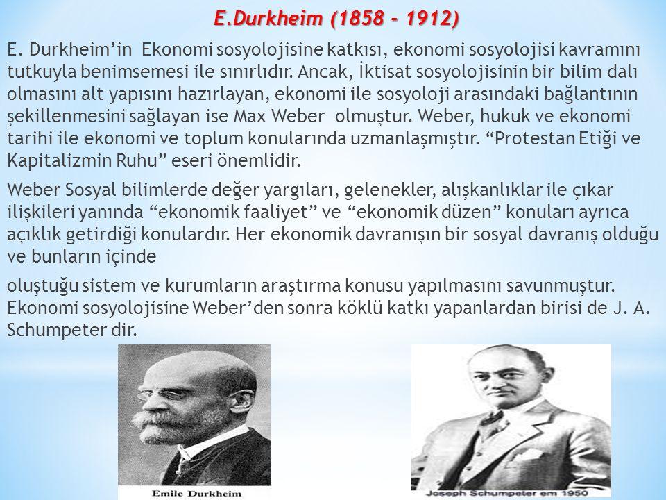E.Durkheim (1858 - 1912) E. Durkheim'in Ekonomi sosyolojisine katkısı, ekonomi sosyolojisi kavramını tutkuyla benimsemesi ile sınırlıdır. Ancak, İktis