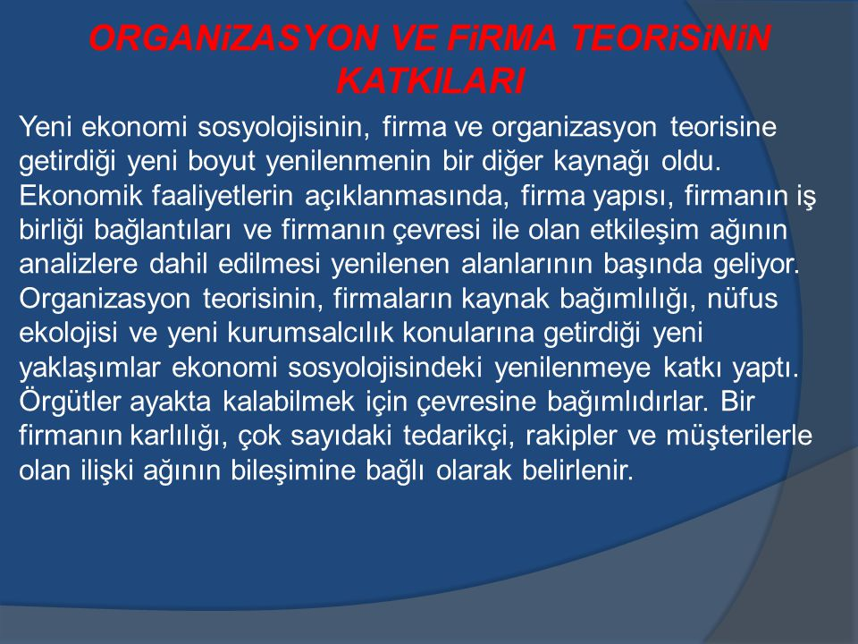 ORGANiZASYON VE FiRMA TEORiSiNiN KATKILARI Yeni ekonomi sosyolojisinin, firma ve organizasyon teorisine getirdiği yeni boyut yenilenmenin bir diğer kaynağı oldu.