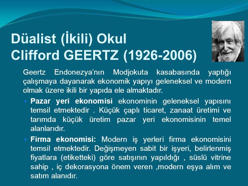 Düalist (İkili) Okul Clifford GEERTZ (1926-2006) Geertz Endonezya'nın Modjokuta kasabasında yaptığı çalışmaya dayanarak ekonomik yapıyı geleneksel ve modern olmak üzere ikili bir yapıda ele almaktadır.