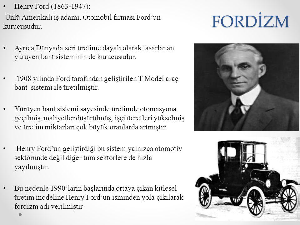 FORDİZM Henry Ford (1863-1947): Ünlü Amerikalı iş adamı. Otomobil firması Ford'un kurucusudur. Ayrıca Dünyada seri üretime dayalı olarak tasarlanan yü