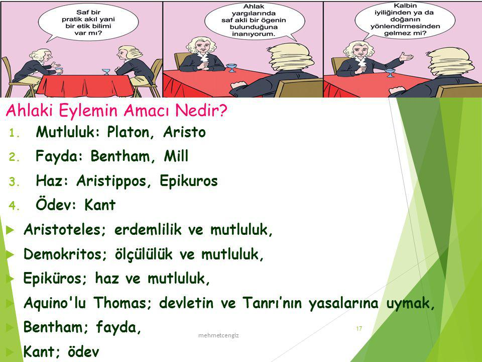 Ahlaki Eylemin Amacı Nedir? 1. Mutluluk: Platon, Aristo 2. Fayda: Bentham, Mill 3. Haz: Aristippos, Epikuros 4. Ödev: Kant  Aristoteles; erdemlilik v