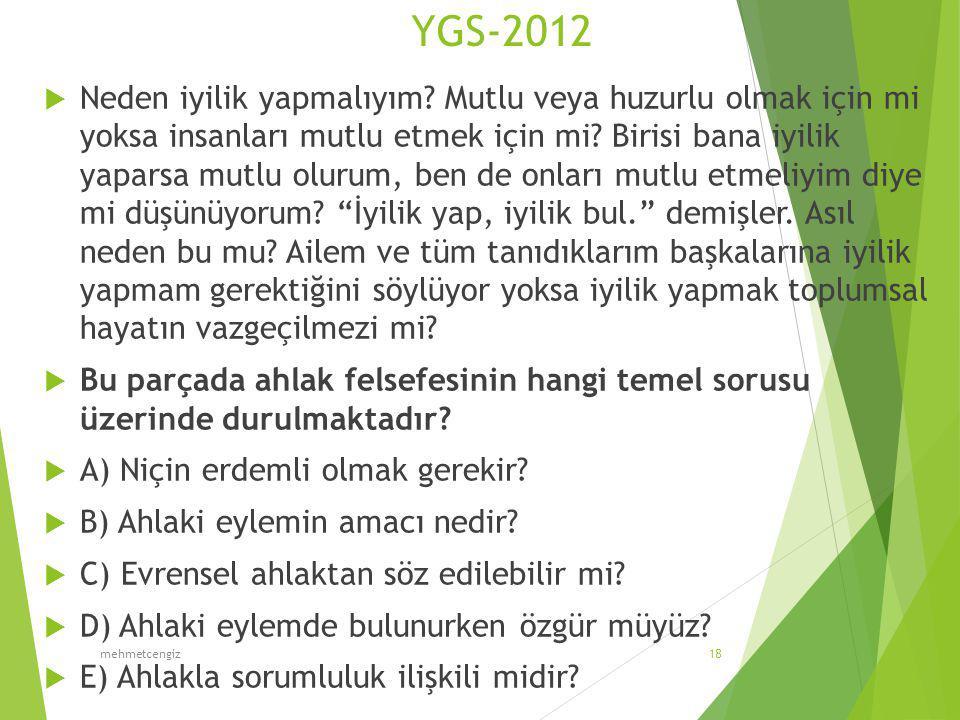 YGS-2012  Neden iyilik yapmalıyım? Mutlu veya huzurlu olmak için mi yoksa insanları mutlu etmek için mi? Birisi bana iyilik yaparsa mutlu olurum, ben