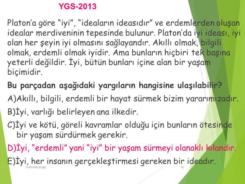 YGS-2013 mehmetcengiz42 Platon'a göre iyi , ideaların ideasıdır ve erdemlerden oluşan idealar merdiveninin tepesinde bulunur.