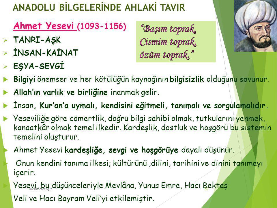 ANADOLU BİLGELERİNDE AHLAKİ TAVIR Ahmet Yesevi (1093-1156)  TANRI-AŞK  İNSAN-KAİNAT  EŞYA-SEVGİ  Bilgiyi önemser ve her kötülüğün kaynağının bilgisizlik olduğunu savunur.