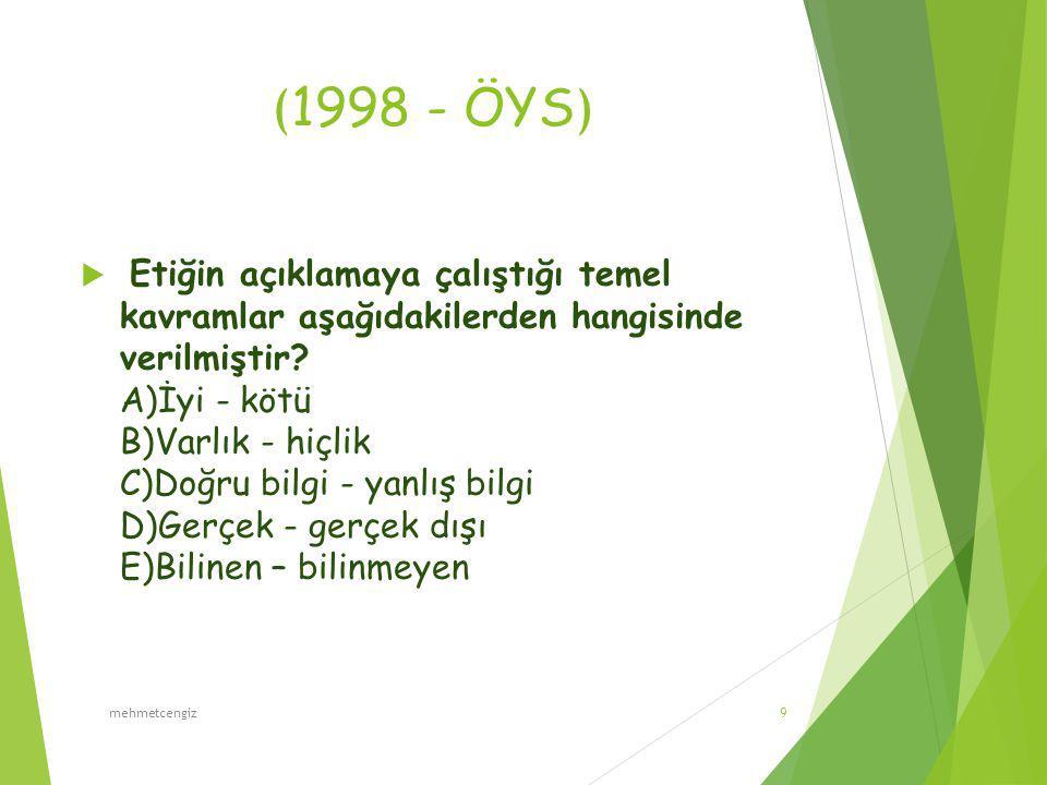 ( 1998 - ÖYS )  Etiğin açıklamaya çalıştığı temel kavramlar aşağıdakilerden hangisinde verilmiştir? A)İyi - kötü B)Varlık - hiçlik C)Doğru bilgi - ya
